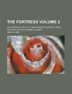 The Fortress; An Historical Tale of the Fifteenth Century, from Records of the Channel Islands Volume 2