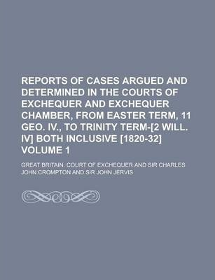 Reports of Cases Argued and Determined in the Courts of Exchequer and Exchequer Chamber, from Easter Term, 11 Geo. IV., to Trinity Term-[2 Will. IV] Both Inclusive [1820-32] Volume 1