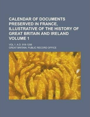 Calendar of Documents Preserved in France, Illustrative of the History of Great Britain and Ireland; Vol.1. A.D. 918-1206 Volume 1