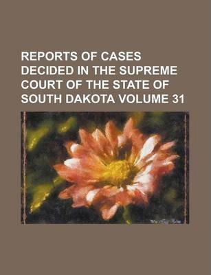 Reports of Cases Decided in the Supreme Court of the State of South Dakota Volume 31