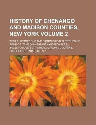 History of Chenango and Madison Counties, New York; With Illustrations and Biographical Sketches of Some of Its Prominent Men and Pioneers Volume 2