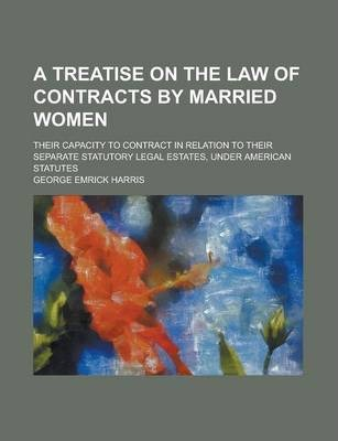 A Treatise on the Law of Contracts by Married Women; Their Capacity to Contract in Relation to Their Separate Statutory Legal Estates, Under American Statutes