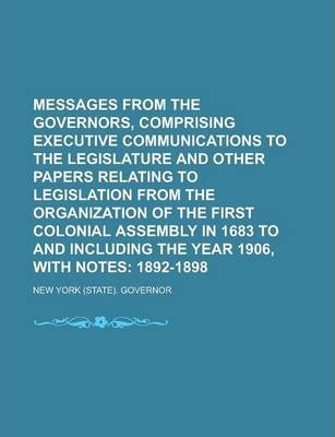 Messages from the Governors, Comprising Executive Communications to the Legislature and Other Papers Relating to Legislation from the Organization of the First Colonial Assembly in 1683 to and Including the Year 1906, with Notes