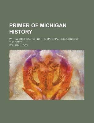 Primer of Michigan History; With a Brief Sketch of the Material Resources of the State