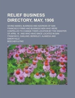 Relief Business Directory, May, 1906; Giving Names, Business and Address of San Francisco Firms and Business Men Who Were Compelled to Change Their Location by the Disaster of April 18