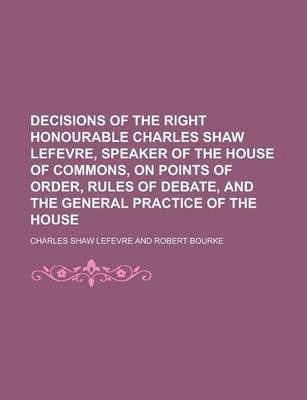 Decisions of the Right Honourable Charles Shaw Lefevre, Speaker of the House of Commons, on Points of Order, Rules of Debate, and the General Practice of the House