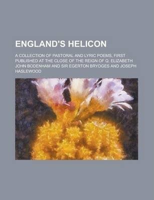 England's Helicon; A Collection of Pastoral and Lyric Poems, First Published at the Close of the Reign of Q. Elizabeth