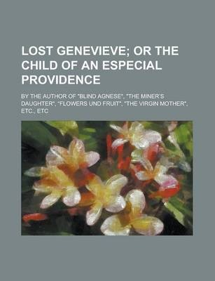 "Lost Genevieve; By the Author of ""Blind Agnese,"" ""The Miner S Daughter,"" ""Flowers Und Fruit,"" ""The Virgin Mother,"" Etc., Etc"