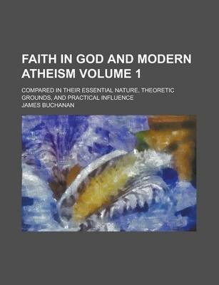 Faith in God and Modern Atheism; Compared in Their Essential Nature, Theoretic Grounds, and Practical Influence Volume 1