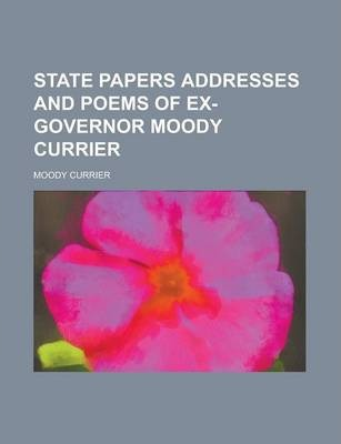 State Papers Addresses and Poems of Ex-Governor Moody Currier