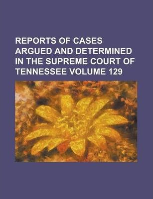 Reports of Cases Argued and Determined in the Supreme Court of Tennessee Volume 129