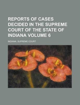 Reports of Cases Decided in the Supreme Court of the State of Indiana Volume 6