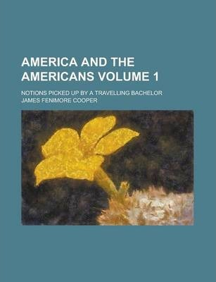 America and the Americans; Notions Picked Up by a Travelling Bachelor Volume 1