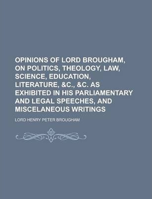 Opinions of Lord Brougham, on Politics, Theology, Law, Science, Education, Literature, &C., &C. as Exhibited in His Parliamentary and Legal Speeches, and Miscelaneous Writings