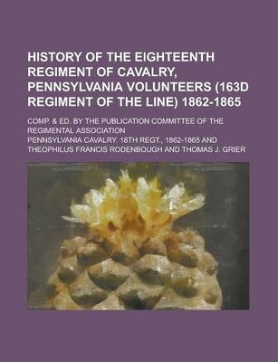 History of the Eighteenth Regiment of Cavalry, Pennsylvania Volunteers (163d Regiment of the Line) 1862-1865; Comp. & Ed. by the Publication Committee of the Regimental Association
