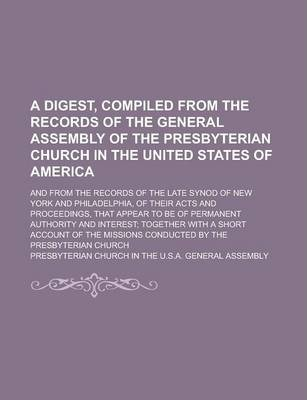 A Digest, Compiled from the Records of the General Assembly of the Presbyterian Church in the United States of America; And from the Records of the Late Synod of New York and Philadelphia, of Their Acts and Proceedings, That Appear to Be