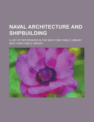 Naval Architecture and Shipbuilding; A List of References in the New York Public Library