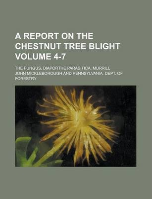 A Report on the Chestnut Tree Blight; The Fungus, Diaporthe Parasitica, Murrill Volume 4-7