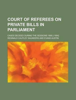 Court of Referees on Private Bills in Parliament; Cases Decided During the Sessions 1895 [-1904]