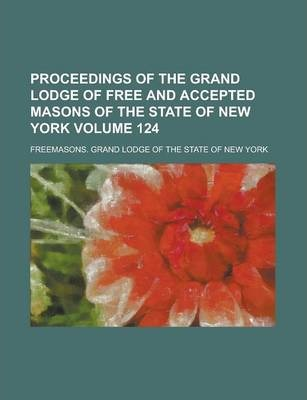 Proceedings of the Grand Lodge of Free and Accepted Masons of the State of New York Volume 124