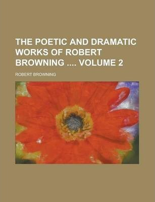 The Poetic and Dramatic Works of Robert Browning Volume 2