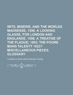 Wits, Miserie, and the Worlds Madnesse, 1596. a Looking Glasse, for London and Englande, 1598. a Treatise of the Plague, 1603. the Poore Mans Talentt 1623?