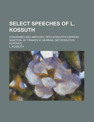Select Speeches of L. Kossuth; Condensed and Abridged, with Kossuth's Express Sanction, by Francis W. Newman. (Mit Kossuth's Portrat)