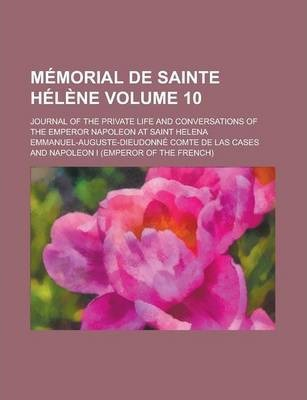 Memorial de Sainte Helene; Journal of the Private Life and Conversations of the Emperor Napoleon at Saint Helena Volume 10