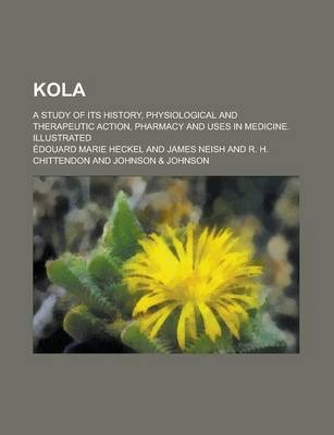 Kola; A Study of Its History, Physiological and Therapeutic Action, Pharmacy and Uses in Medicine. Illustrated