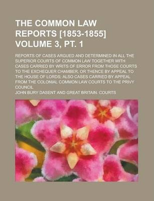 The Common Law Reports [1853-1855]; Reports of Cases Argued and Determined in All the Superior Courts of Common Law Together with Cases Carried by Writs of Error from Those Courts to the Exchequer Chamber, or Thence by Volume 3, PT. 1