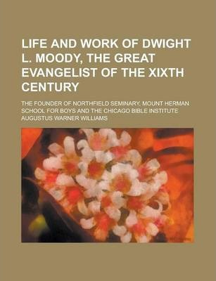Life and Work of Dwight L. Moody, the Great Evangelist of the Xixth Century; The Founder of Northfield Seminary, Mount Herman School for Boys and the Chicago Bible Institute