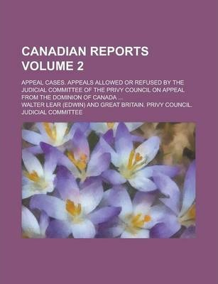 Canadian Reports; Appeal Cases. Appeals Allowed or Refused by the Judicial Committee of the Privy Council on Appeal from the Dominion of Canada ... Volume 2