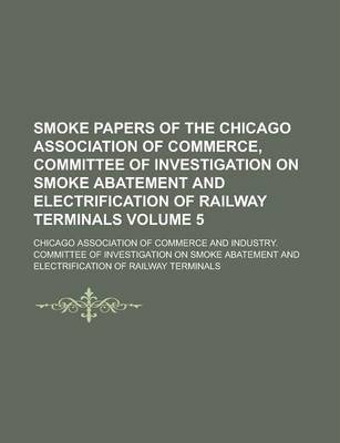 Smoke Papers of the Chicago Association of Commerce, Committee of Investigation on Smoke Abatement and Electrification of Railway Terminals Volume 5