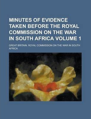 Minutes of Evidence Taken Before the Royal Commission on the War in South Africa Volume 1