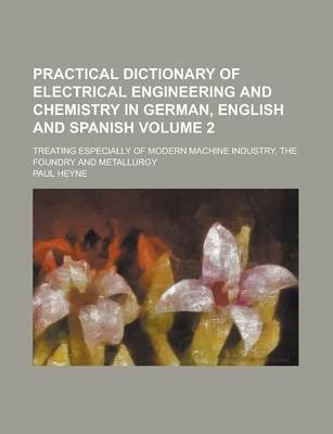 Practical Dictionary of Electrical Engineering and Chemistry in German, English and Spanish; Treating Especially of Modern Machine Industry, the Foundry and Metallurgy Volume 2