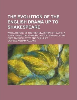 The Evolution of the English Drama Up to Shakespeare; With a History of the First Blackfriars Theatre; A Survey Based Upon Original Records Now for the First Time Collected and Published