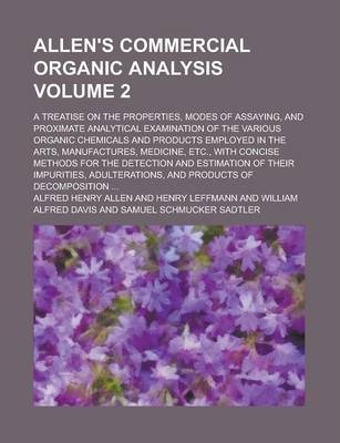 Allen's Commercial Organic Analysis; A Treatise on the Properties, Modes of Assaying, and Proximate Analytical Examination of the Various Organic Chemicals and Products Employed in the Arts, Manufactures, Medicine, Etc., with Volume 2