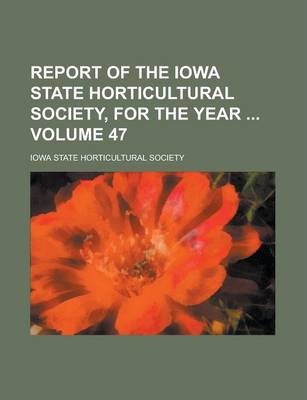 Report of the Iowa State Horticultural Society, for the Year Volume 47