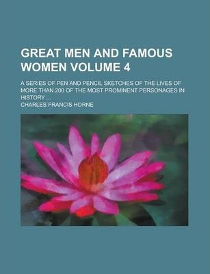 Great Men and Famous Women; A Series of Pen and Pencil Sketches of the Lives of More Than 200 of the Most Prominent Personages in History ... Volume 4
