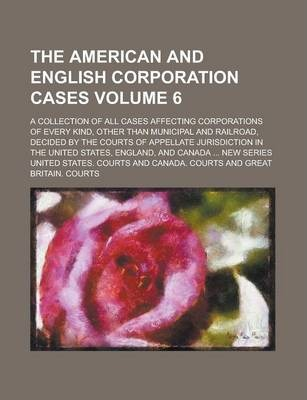 The American and English Corporation Cases; A Collection of All Cases Affecting Corporations of Every Kind, Other Than Municipal and Railroad, Decided by the Courts of Appellate Jurisdiction in the United States, England, and Volume 6