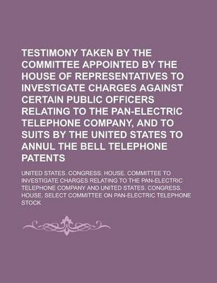 Testimony Taken by the Committee Appointed by the House of Representatives to Investigate Charges Against Certain Public Officers Relating to the Pan-Electric Telephone Company, and to Suits by the United States to Annul the Bell
