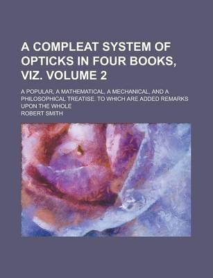 A Compleat System of Opticks in Four Books, Viz; A Popular, a Mathematical, a Mechanical, and a Philosophical Treatise. to Which Are Added Remarks Upon the Whole Volume 2