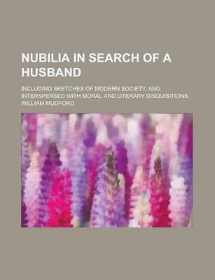 Nubilia in Search of a Husband; Including Sketches of Modern Society, and Interspersed with Moral and Literary Disquisitions