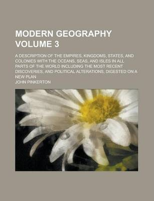 Modern Geography; A Description of the Empires, Kingdoms, States, and Colonies with the Oceans, Seas, and Isles in All Parts of the World Including the Most Recent Discoveries, and Political Alterations, Digested on a New Plan Volume 3