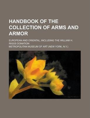 Handbook of the Collection of Arms and Armor; European and Oriental, Including the William H. Riggs Donation