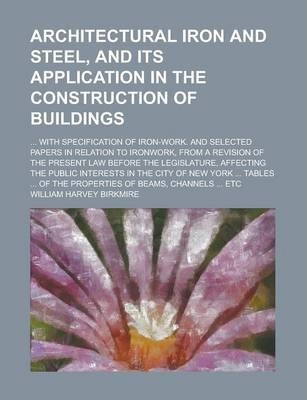 Architectural Iron and Steel, and Its Application in the Construction of Buildings; ... with Specification of Iron-Work. and Selected Papers in Relation to Ironwork, from a Revision of the Present Law Before the Legislature, Affecting the