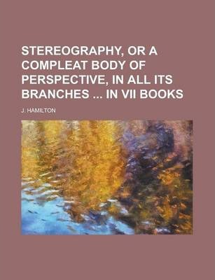 Stereography, or a Compleat Body of Perspective, in All Its Branches in VII Books