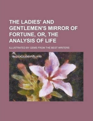 The Ladies' and Gentlemen's Mirror of Fortune, Or, the Analysis of Life; Illustrated by Gems from the Best Writers