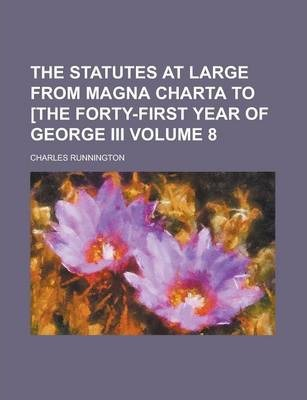 The Statutes at Large from Magna Charta to [The Forty-First Year of George III Volume 8