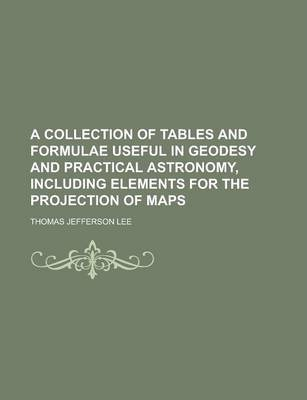 A Collection of Tables and Formulae Useful in Geodesy and Practical Astronomy, Including Elements for the Projection of Maps